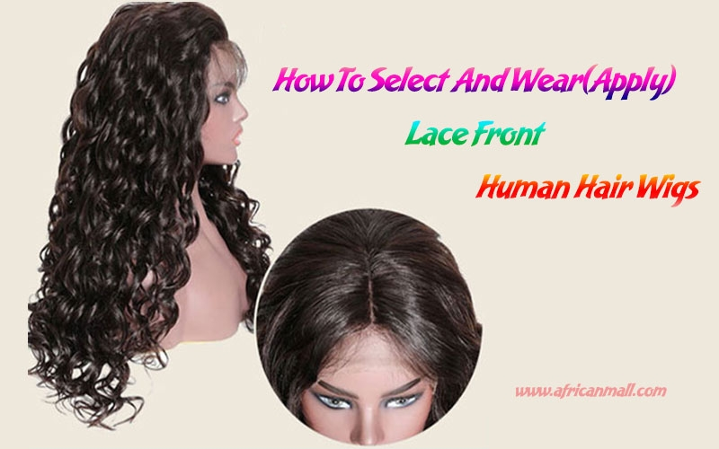 How To Select And Wear(Apply) Lace Front Human Hair Wigs